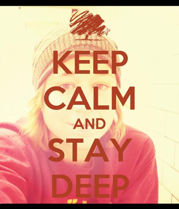 KEEP CALM AND STAY DEEP