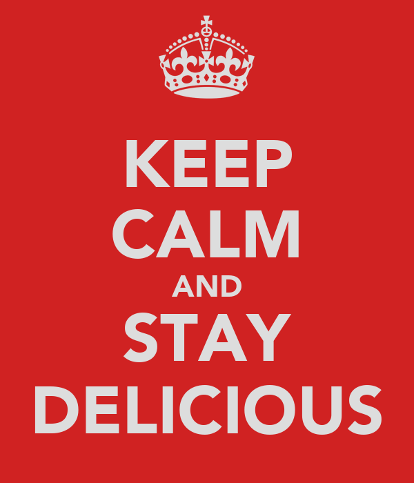 KEEP CALM AND STAY DELICIOUS