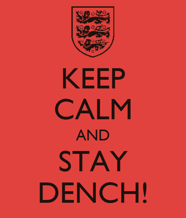 KEEP CALM AND STAY DENCH!