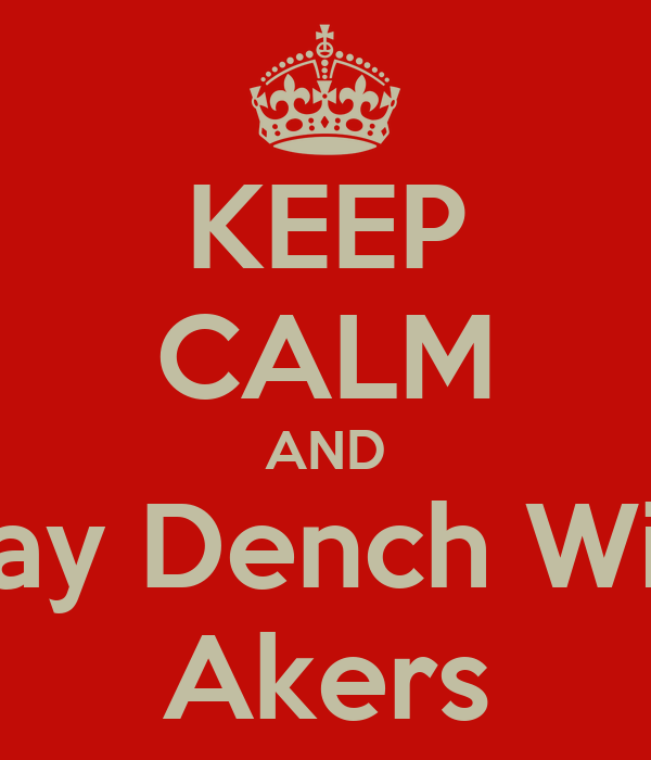KEEP CALM AND Stay Dench With Akers