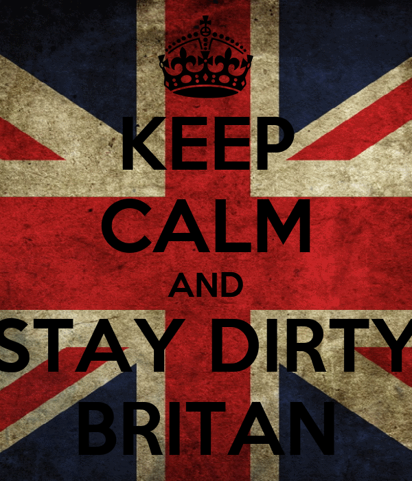 KEEP CALM AND STAY DIRTY BRITAN