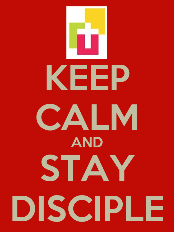 KEEP CALM AND STAY DISCIPLE