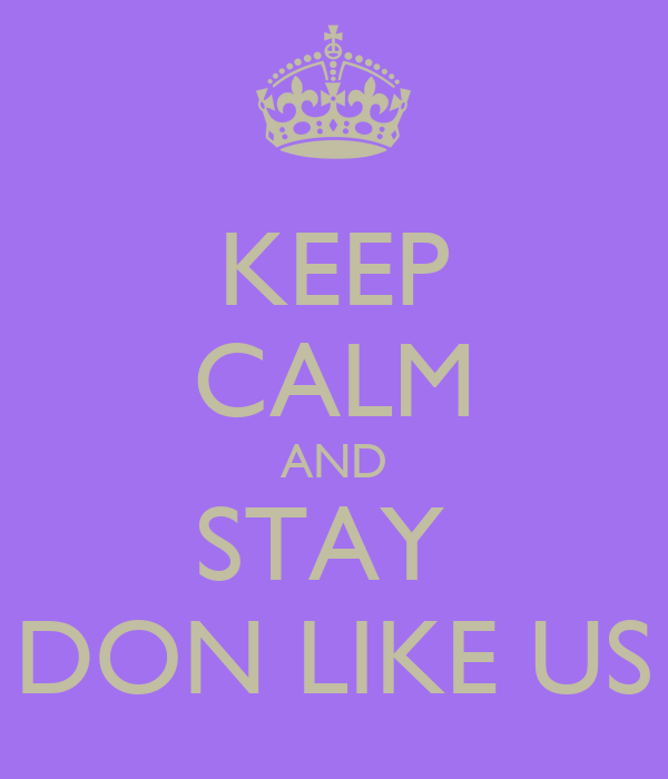 KEEP CALM AND STAY  DON LIKE US