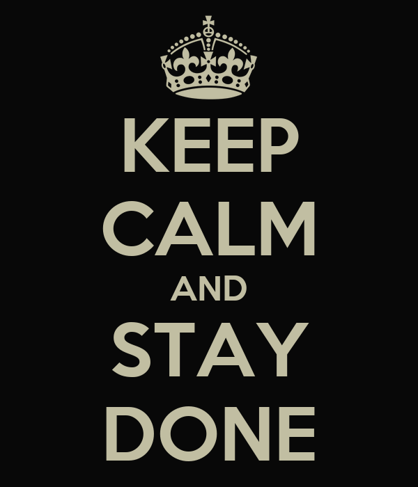 KEEP CALM AND STAY DONE