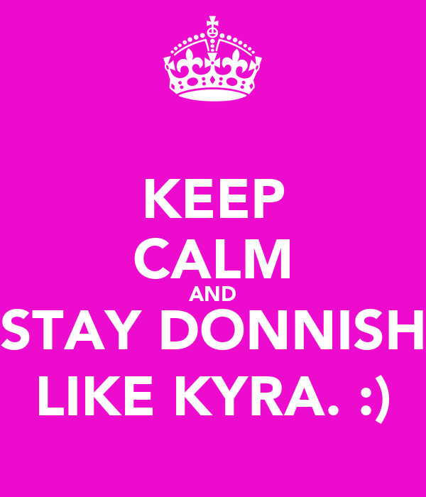 KEEP CALM AND STAY DONNISH LIKE KYRA. :)