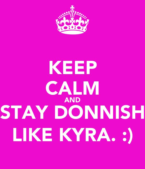 KEEP CALM AND STAY DONNISH LIKE KYRA. :)