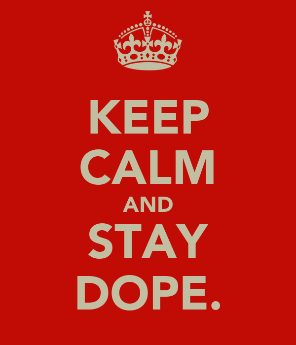 KEEP CALM AND STAY DOPE.