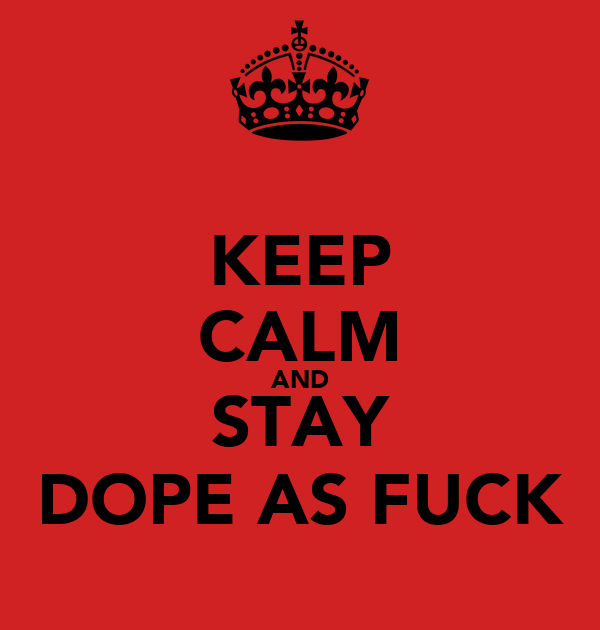 KEEP CALM AND STAY DOPE AS FUCK