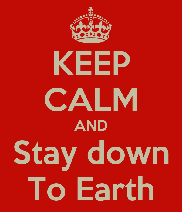 KEEP CALM AND Stay down To Earth