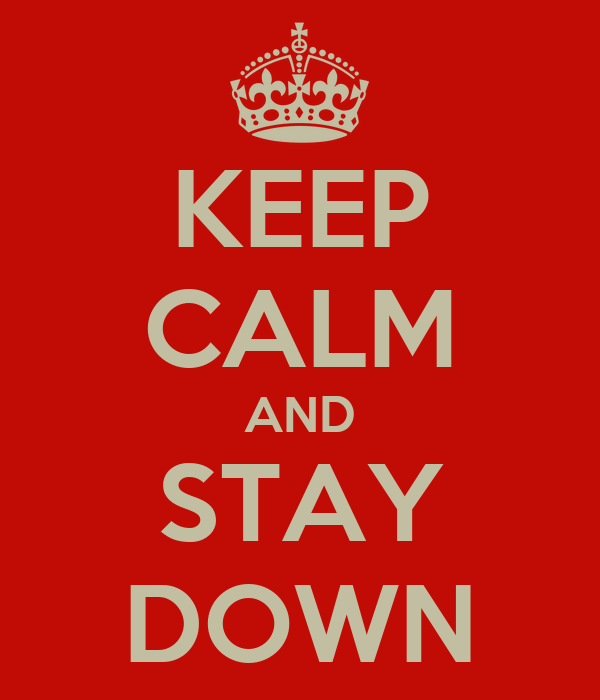 KEEP CALM AND STAY DOWN
