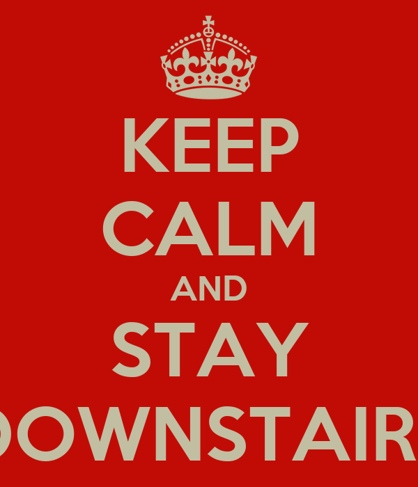 KEEP CALM AND STAY DOWNSTAIRS