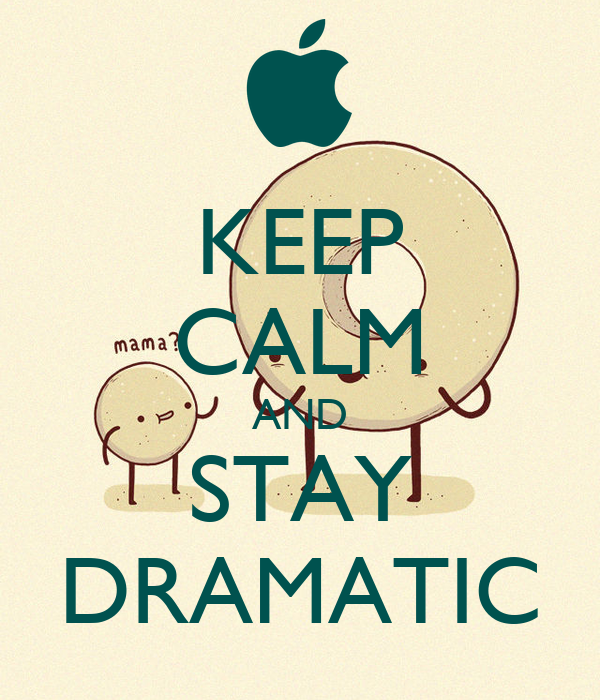 KEEP CALM AND STAY DRAMATIC