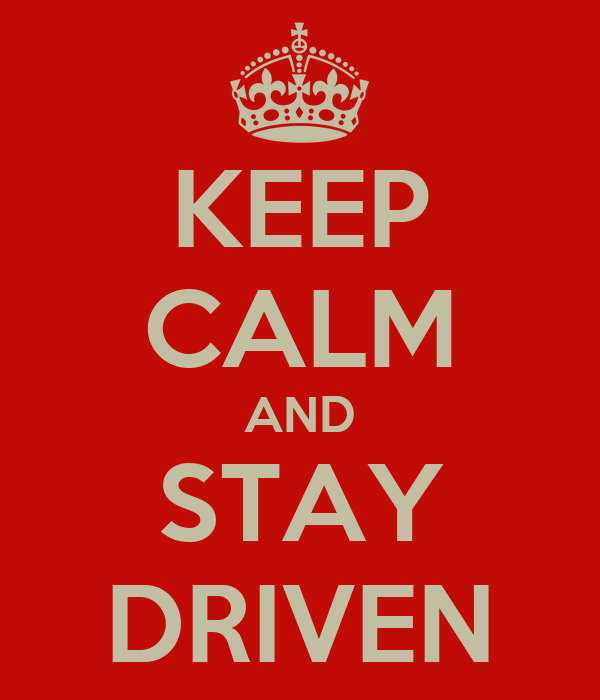 KEEP CALM AND STAY DRIVEN