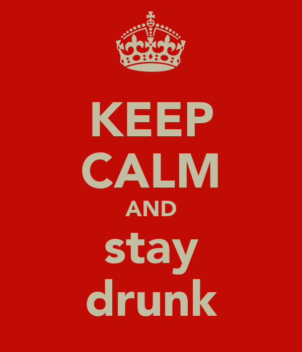 KEEP CALM AND stay drunk