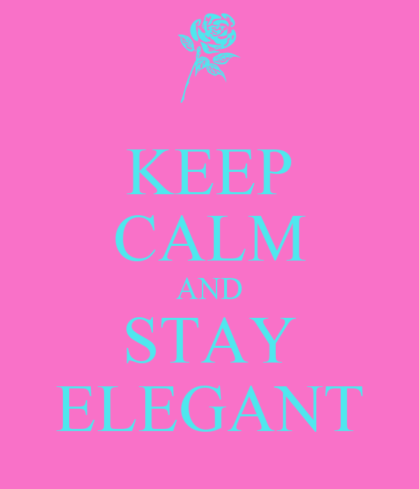 KEEP CALM AND STAY ELEGANT