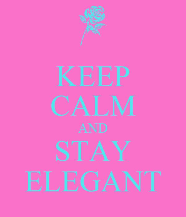 KEEP CALM AND STAY ELEGANT