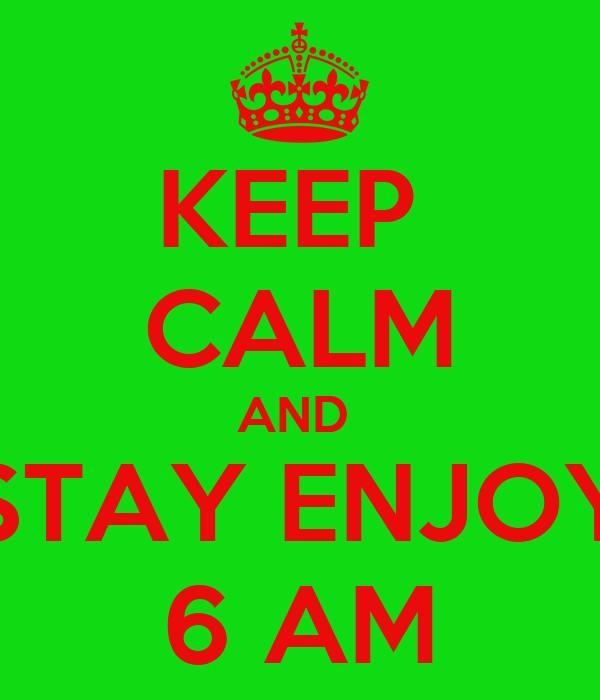 KEEP  CALM AND  STAY ENJOY 6 AM