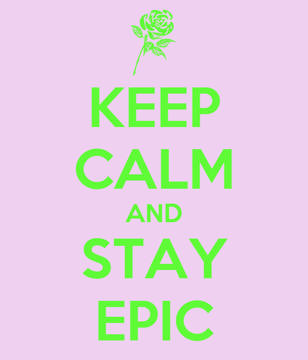 KEEP CALM AND STAY EPIC