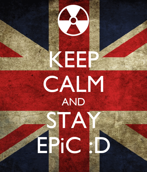 KEEP CALM AND STAY EPiC :D
