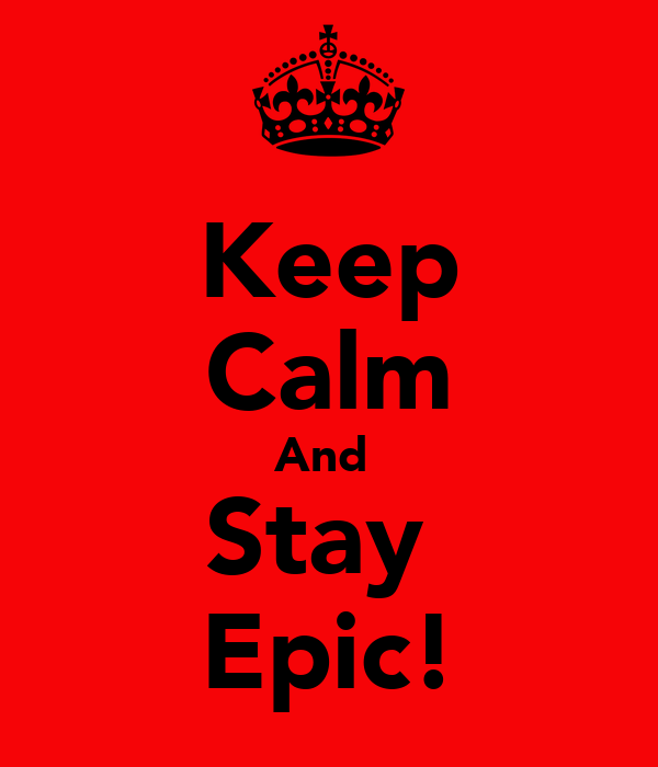 Keep Calm And  Stay  Epic!