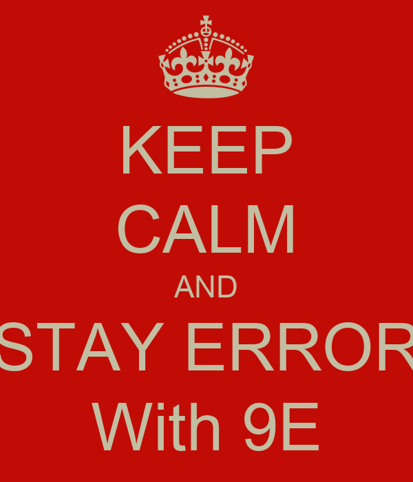 KEEP CALM AND STAY ERROR With 9E