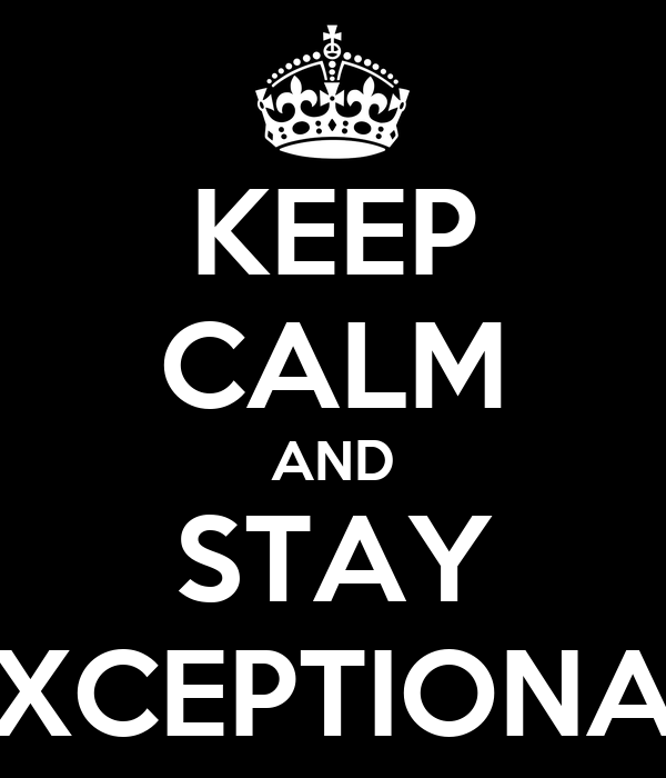 KEEP CALM AND STAY EXCEPTIONAL