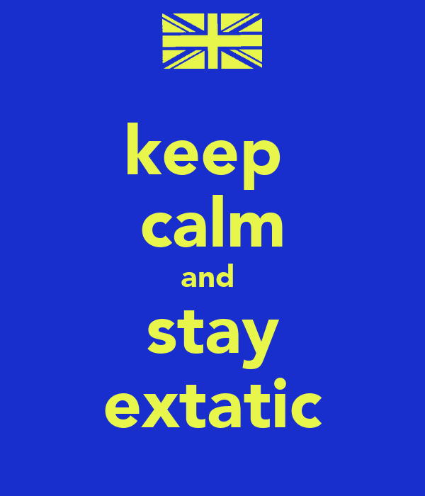 keep  calm and  stay extatic