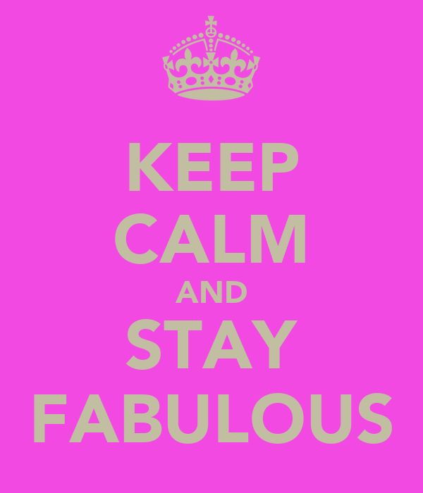KEEP CALM AND STAY FABULOUS