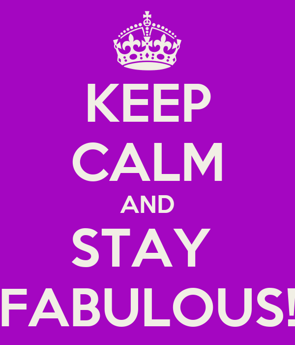 KEEP CALM AND STAY  FABULOUS!