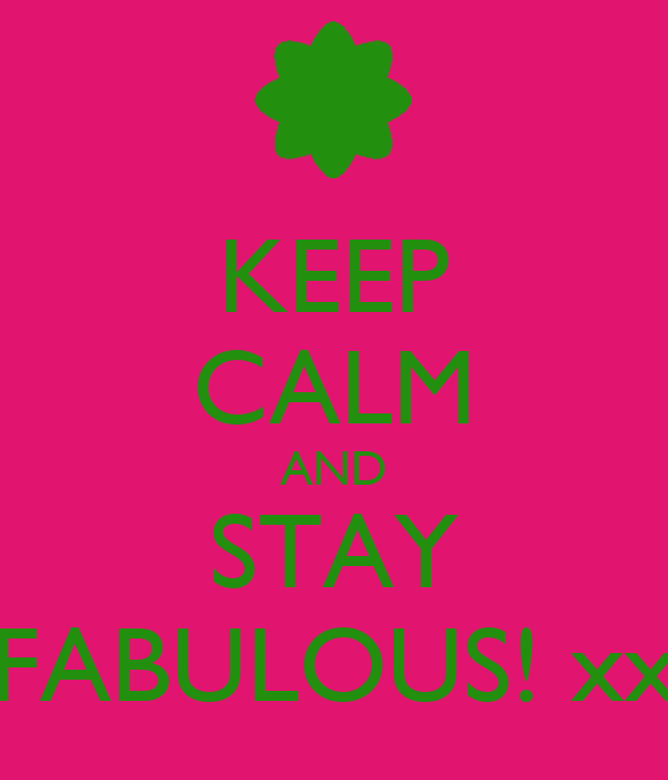 KEEP CALM AND STAY FABULOUS! xx