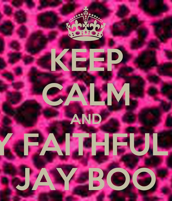 KEEP CALM AND STAY FAITHFUL LIKE JAY BOO