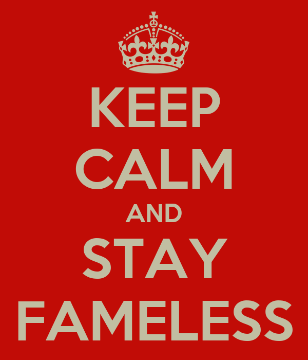 KEEP CALM AND STAY FAMELESS
