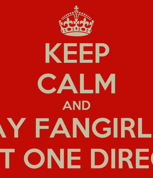 KEEP CALM AND STAY FANGIRLING ABOUT ONE DIRECTION