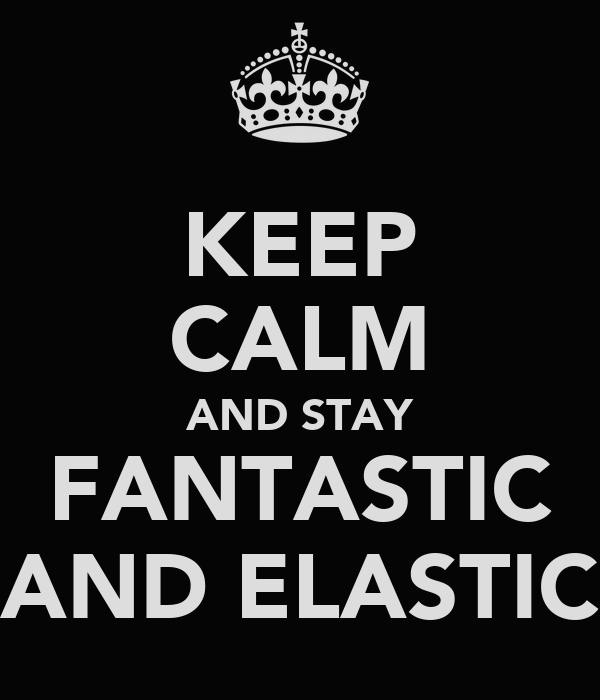 KEEP CALM AND STAY FANTASTIC AND ELASTIC