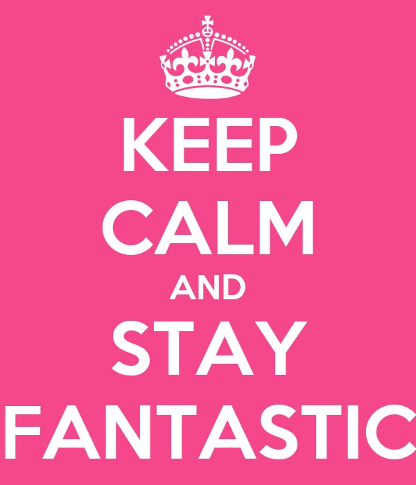 KEEP CALM AND STAY FANTASTIC