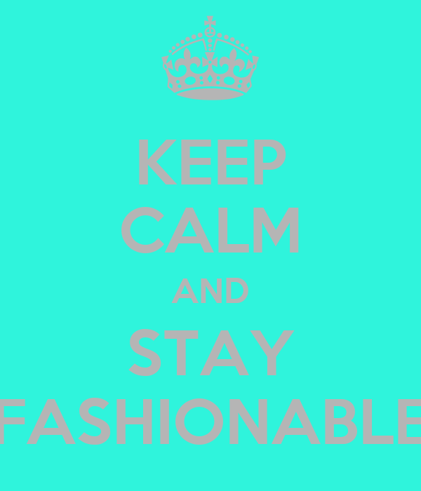 KEEP CALM AND STAY FASHIONABLE