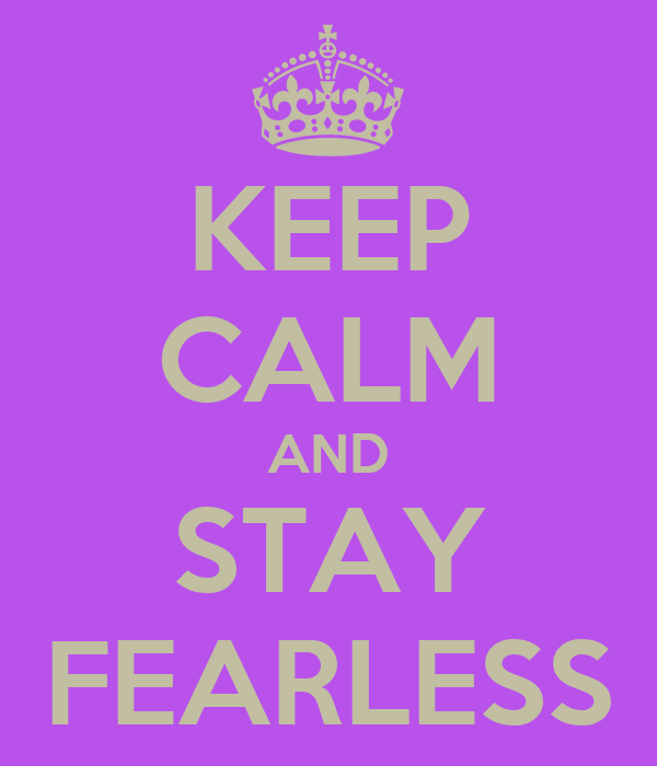 KEEP CALM AND STAY FEARLESS