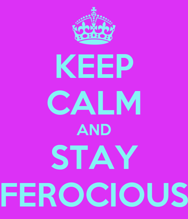 KEEP CALM AND STAY FEROCIOUS