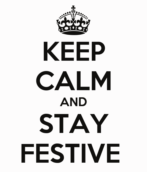 KEEP CALM AND STAY FESTIVE