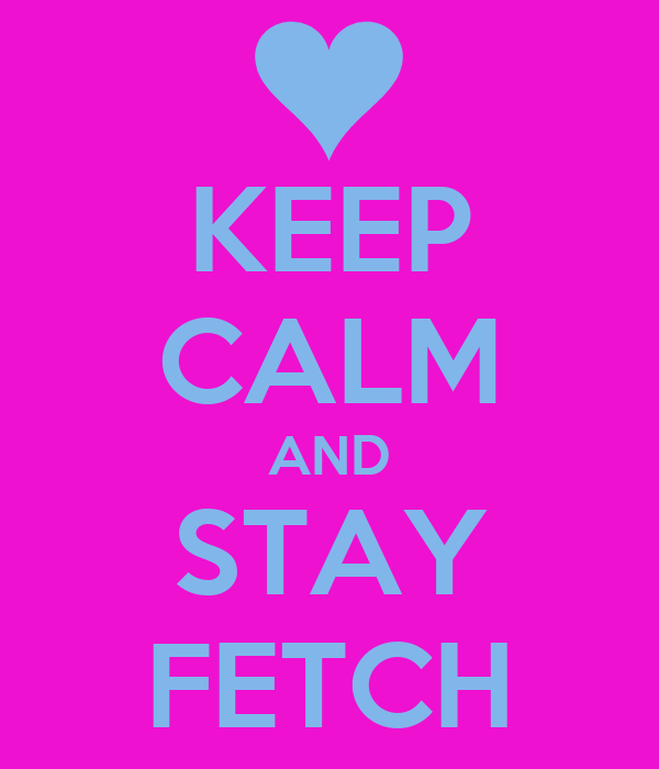 KEEP CALM AND STAY FETCH
