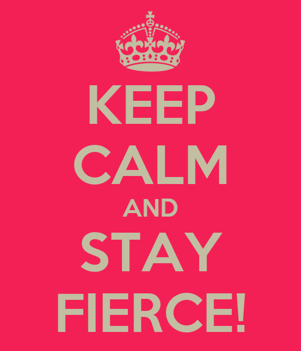 KEEP CALM AND STAY FIERCE!
