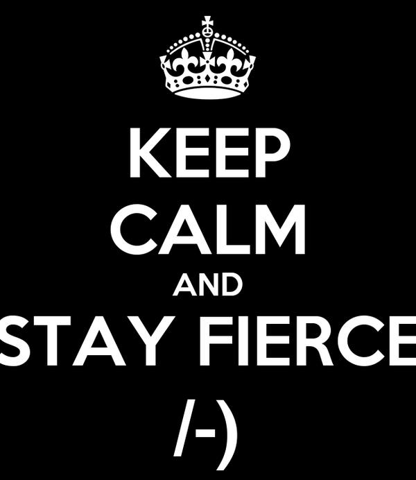 KEEP CALM AND STAY FIERCE /-)