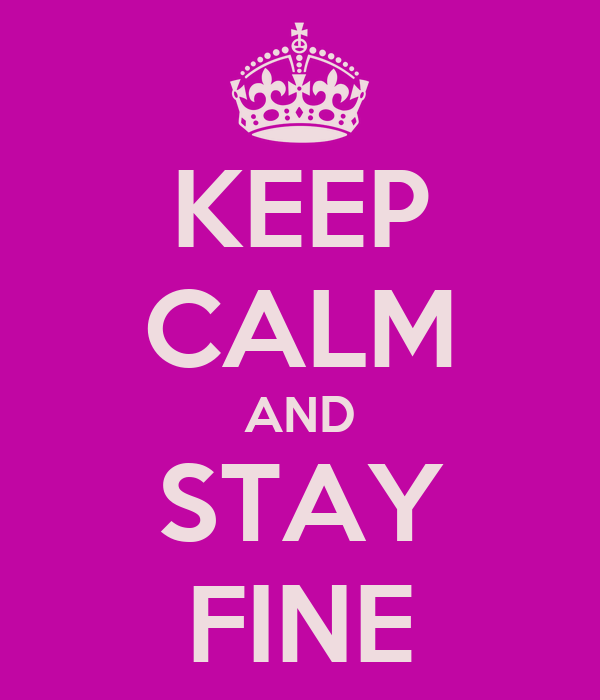 KEEP CALM AND STAY FINE