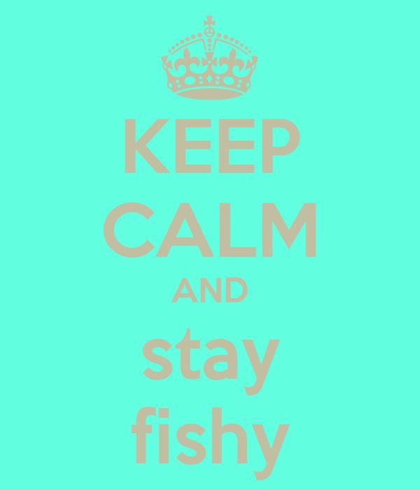 KEEP CALM AND stay fishy