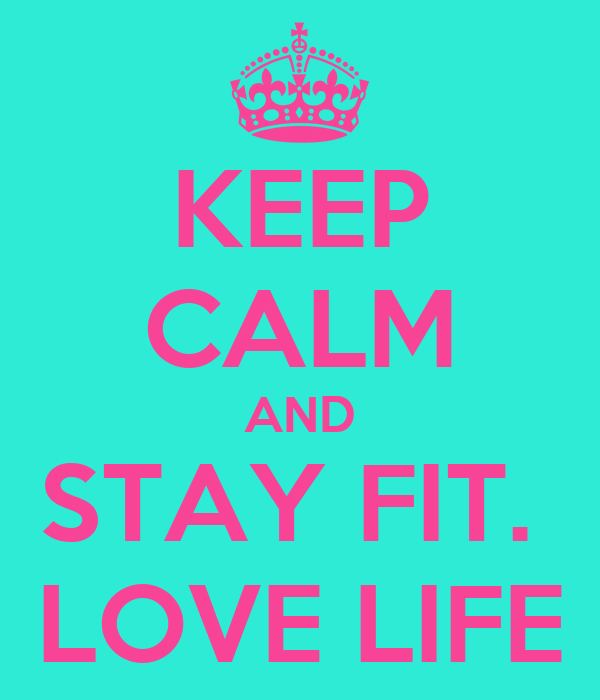 KEEP CALM AND STAY FIT.  LOVE LIFE