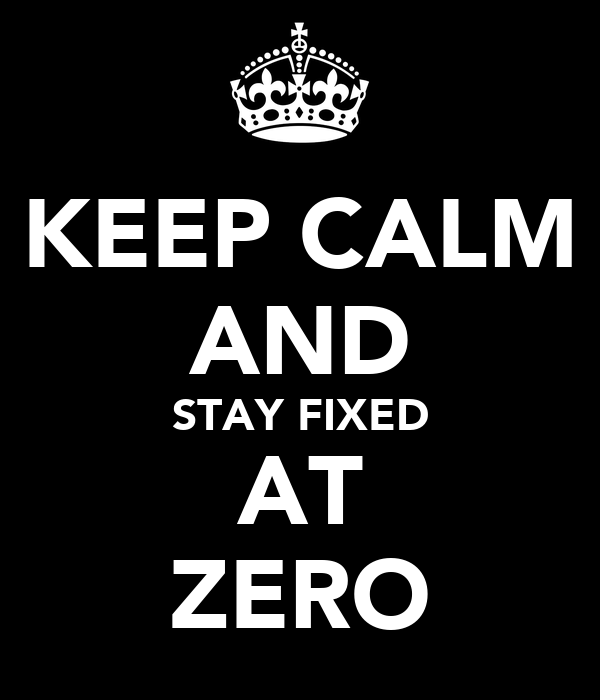 KEEP CALM AND STAY FIXED AT ZERO
