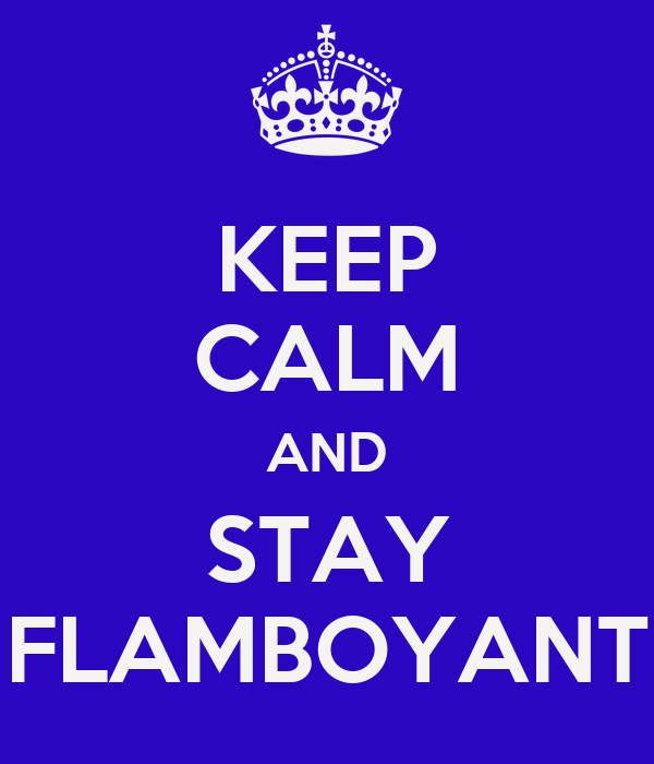 KEEP CALM AND STAY FLAMBOYANT