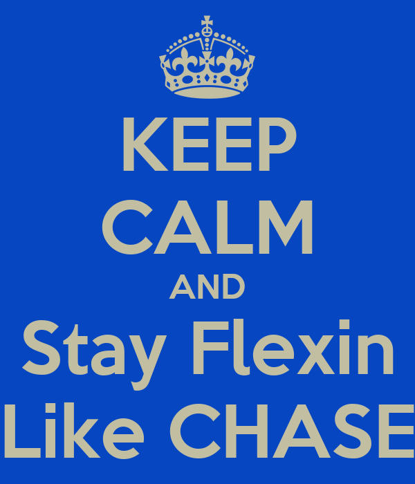KEEP CALM AND Stay Flexin Like CHASE