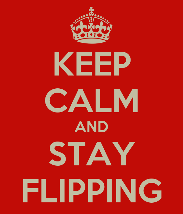 KEEP CALM AND STAY FLIPPING