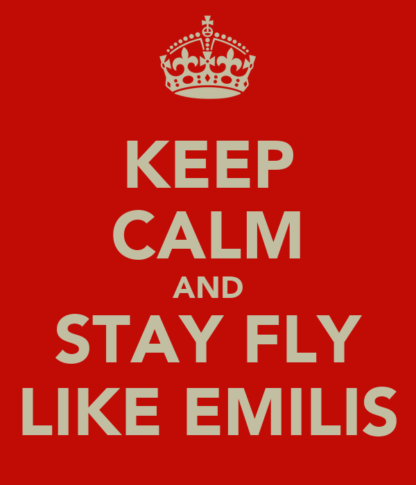 KEEP CALM AND STAY FLY LIKE EMILIS